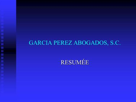 GARCIA PEREZ ABOGADOS, S.C. RESUMÉE. As lawyers we have more than fifteen years of experience, advising companies engaged in the manufacture, marketing,