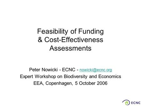 Feasibility of Funding & Cost-Effectiveness Assessments Peter Nowicki - ECNC -  Expert Workshop on Biodiversity and Economics.