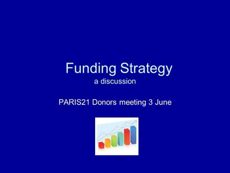Funding Strategy a discussion PARIS21 Donors meeting 3 June.