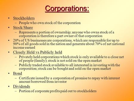 Corporations: Stockholders –People who own stock of the corporation Stock/Share –Represents a portion of ownership; anyone who owns stock of a corporation.