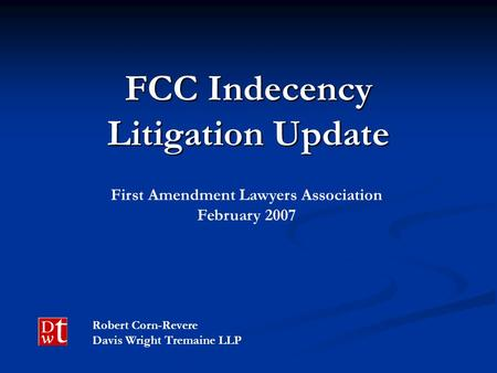 FCC Indecency Litigation Update Robert Corn-Revere Davis Wright Tremaine LLP First Amendment Lawyers Association February 2007.