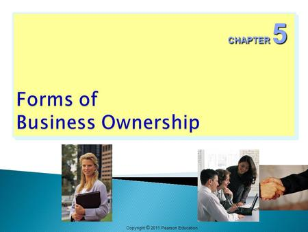 "Copyright © 2011 Pearson Education CHAPTER 5.  There is no one ""best"" form of ownership.  The best form of ownership depends on an entrepreneur's particular."
