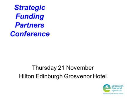 Strategic Funding Partners Conference Thursday 21 November Hilton Edinburgh Grosvenor Hotel.