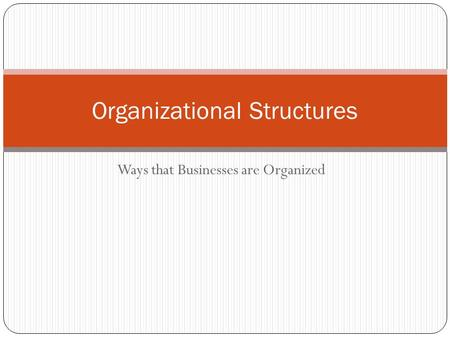 Ways that Businesses are Organized Organizational Structures.