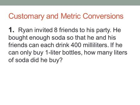 Customary and Metric Conversions 1. 1. Ryan invited 8 friends to his party. He bought enough soda so that he and his friends can each drink 400 milliliters.