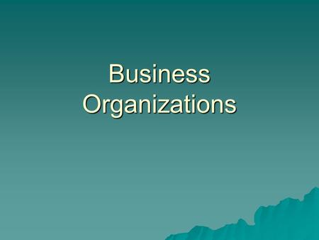 Business Organizations. Types of Business Organization  Sole Proprietorship - an individual carrying on business alone  Partnership - two or more people.