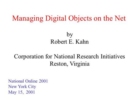 Managing Digital Objects on the Net by Robert E. Kahn Corporation for National Research Initiatives Reston, Virginia National Online 2001 New York City.