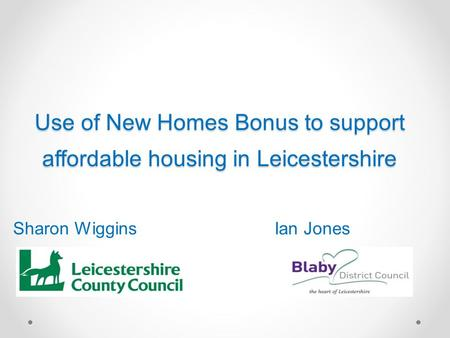Use of New Homes Bonus to support affordable housing in Leicestershire Sharon WigginsIan Jones.