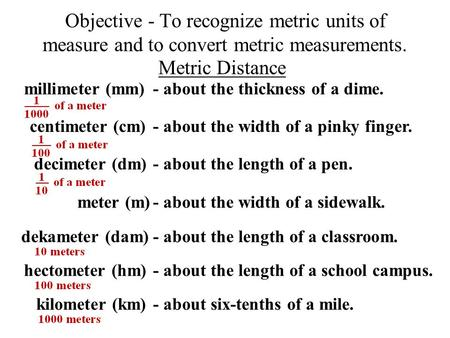 Objective - To recognize metric units of measure and to convert metric measurements. meter (m) Metric Distance - about the width of a sidewalk. decimeter.
