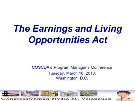 1 The Earnings and Living Opportunities Act COSCDA's Program Manager's Conference Tuesday, March 16, 2010. Washington, D.C.