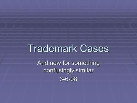 Trademark Cases And now for something confusingly similar 3-6-08.