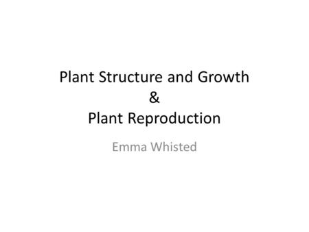 Plant Structure and Growth & Plant Reproduction Emma Whisted.