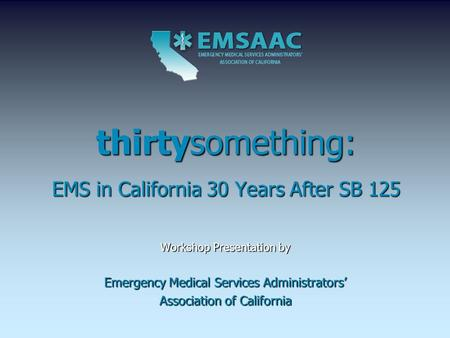 Thirtysomething: EMS in California 30 Years After SB 125 Workshop Presentation by Emergency Medical Services Administrators' Association of California.