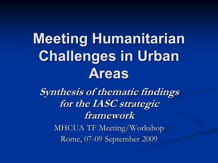 Meeting Humanitarian Challenges in Urban Areas Synthesis of thematic findings for the IASC strategic framework MHCUA TF Meeting/Workshop Rome, 07-09 September.