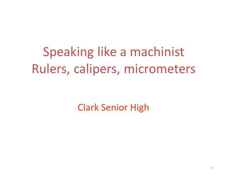 Speaking like a machinist Rulers, calipers, micrometers Clark Senior High 1.