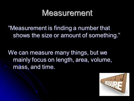 "Measurement ""Measurement is finding a number that shows the size or amount of something."" We can measure many things, but we mainly focus on length, area,"