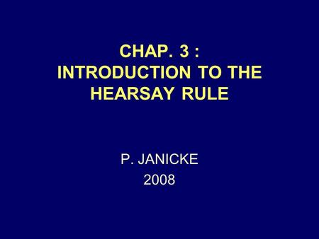 CHAP. 3 : INTRODUCTION TO THE HEARSAY RULE P. JANICKE 2008.