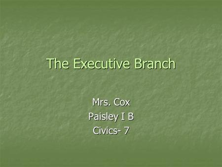 The Executive Branch Mrs. Cox Paisley I B Civics- 7.