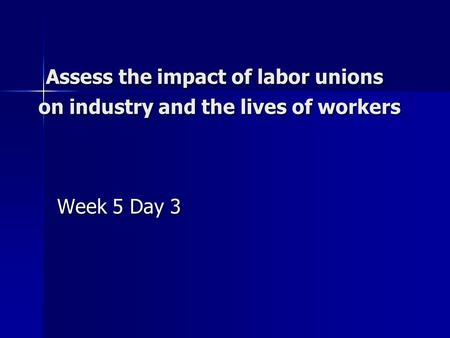 Assess the impact of labor unions on industry and the lives of workers Assess the impact of labor unions on industry and the lives of workers Week 5 Day.