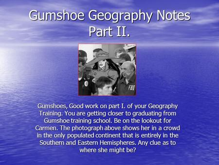 Gumshoe Geography Notes Part II. Gumshoes, Good work on part I. of your Geography Training. You are getting closer to graduating from Gumshoe training.