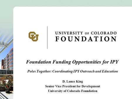 Foundation Funding Opportunities for IPY Poles Together: Coordinating IPY Outreach and Education D. Lance King Senior Vice President for Development University.