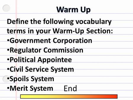 Define the following vocabulary terms in your Warm-Up Section: Government Corporation Regulator Commission Political Appointee Civil Service System Spoils.