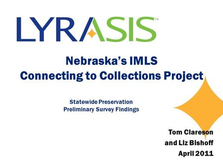 Nebraska's IMLS Connecting to Collections Project Statewide Preservation Preliminary Survey Findings Tom Clareson and Liz Bishoff April 2011.