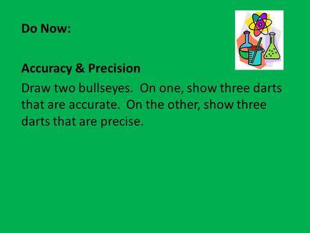 Do Now: Accuracy & Precision Draw two bullseyes. On one, show three darts that are accurate. On the other, show three darts that are precise.