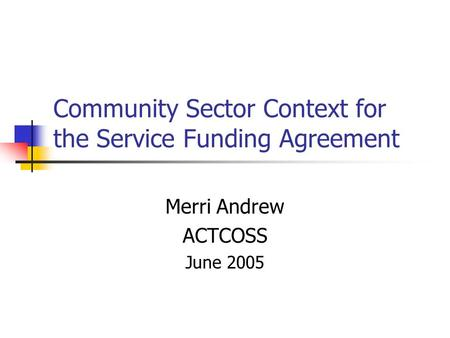 Community Sector Context for the Service Funding Agreement Merri Andrew ACTCOSS June 2005.