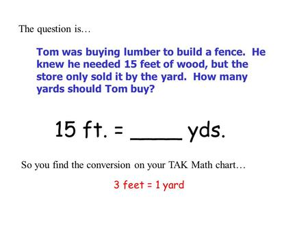 15 ft. = ____ yds. The question is… So you find the conversion on your TAK Math chart… 3 feet = 1 yard Tom was buying lumber to build a fence. He knew.
