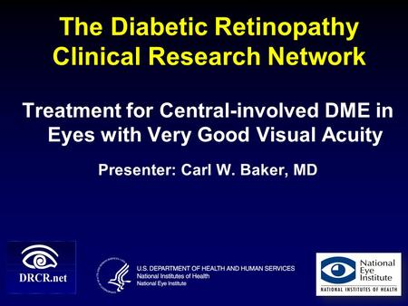 The Diabetic Retinopathy Clinical Research Network Treatment for Central-involved DME in Eyes with Very Good Visual Acuity Presenter: Carl W. Baker, MD.