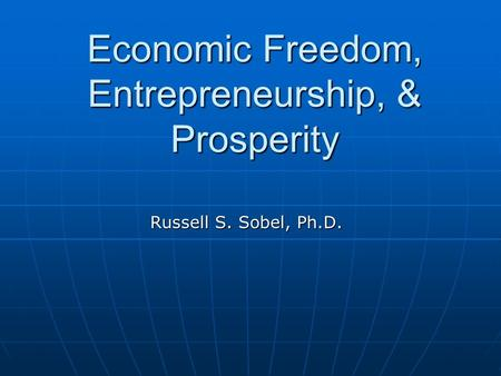 Economic Freedom, Entrepreneurship, & Prosperity Russell S. Sobel, Ph.D.