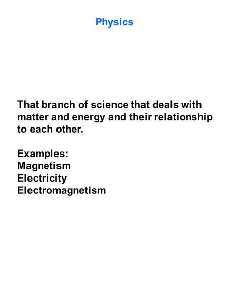 Physics That branch of science that deals with matter and energy and their relationship to each other. Examples: Magnetism Electricity Electromagnetism.