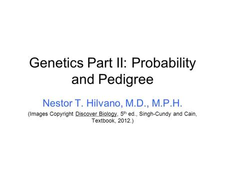 Genetics Part II: Probability and Pedigree Nestor T. Hilvano, M.D., M.P.H. (Images Copyright Discover Biology, 5 th ed., Singh-Cundy and Cain, Textbook,