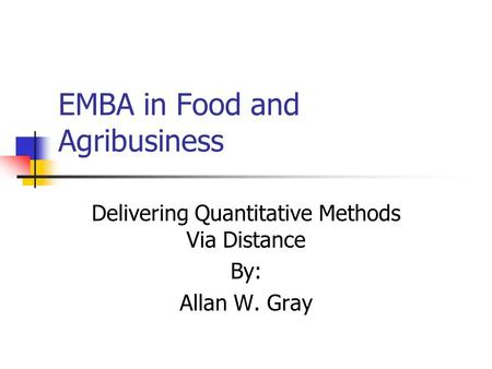 EMBA in Food and Agribusiness Delivering Quantitative Methods Via Distance By: Allan W. Gray.