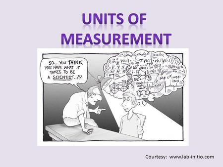 Courtesy: www.lab-initio.com. Quantitative observation = measurement NumberUnit Both must be present for measurement to have meaning!! Two major systems: