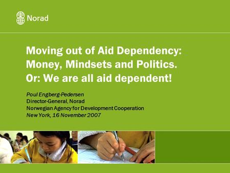Moving out of Aid Dependency: Money, Mindsets and Politics. Or: We are all aid dependent! Poul Engberg-Pedersen Director-General, Norad Norwegian Agency.