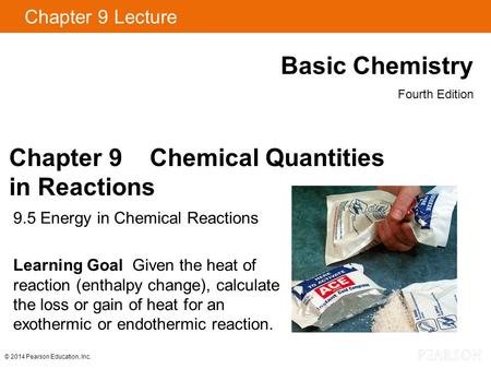 Chapter 9 Lecture Basic Chemistry Fourth Edition 9.5 Energy in Chemical Reactions Learning Goal Given the heat of reaction (enthalpy change), calculate.