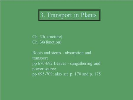 Ch. 35(structure) Ch. 36(function) Roots and stems - absorption and transport pp 670-692 Leaves - sungathering and power source pp 695-709: also see p.
