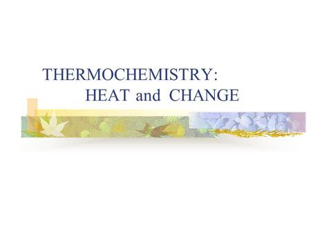 THERMOCHEMISTRY: HEAT and CHANGE. When a material is heated (or cooled), it can undergo one of these changes: Its temperature changes OR Its physical.