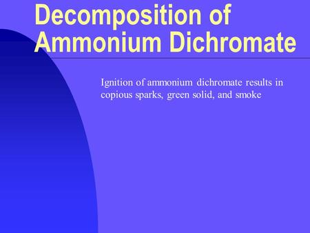 Ignition of ammonium dichromate results in copious sparks, green solid, and smoke Decomposition of Ammonium Dichromate.