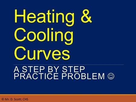 Heating & Cooling Curves A STEP BY STEP PRACTICE PROBLEM © Mr. D. Scott; CHS.