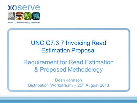 UNC G7.3.7 Invoicing Read Estimation Proposal Requirement for Read Estimation & Proposed Methodology Dean Johnson Distribution Workstream – 25 th August.