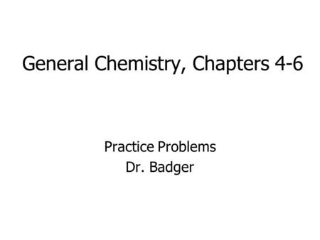General Chemistry, Chapters 4-6 Practice Problems Dr. Badger.