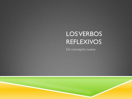 "LOS VERBOS REFLEXIVOS Un concepto nuevo. ¿QUÉ ES UN VERBO REFLEXIVO?  A reflexive verb is a verb that requires the use of ""-self"" or ""-selves"".  Eg."