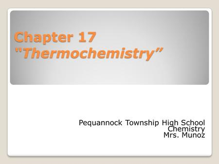 "Chapter 17 ""Thermochemistry"" Pequannock Township High School Chemistry Mrs. Munoz."