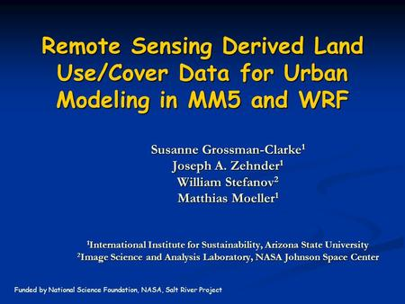 Remote Sensing Derived Land Use/Cover Data for Urban Modeling in MM5 and WRF Susanne Grossman-Clarke 1 Joseph A. Zehnder 1 William Stefanov 2 Matthias.