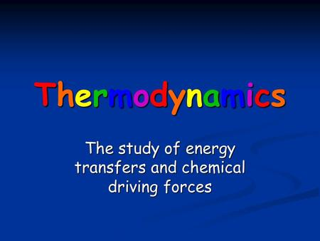 ThermodynamicsThermodynamicsThermodynamicsThermodynamics The study of energy transfers and chemical driving forces.