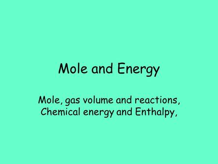 Mole and Energy Mole, gas volume and reactions, Chemical energy and Enthalpy,