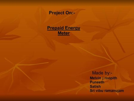Project On:- Prepaid Energy Meter Made by:- Melvin j roopith Puneeth Satish Sri vibu ramanujam.